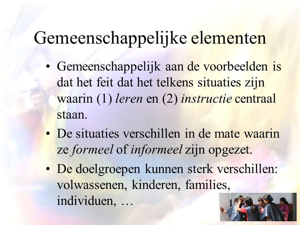 Gemeenschappelijke elementen Gemeenschappelijk aan de voorbeelden is dat het feit dat het telkens situaties zijn waarin (1) leren en (2) instructie centraal staan.