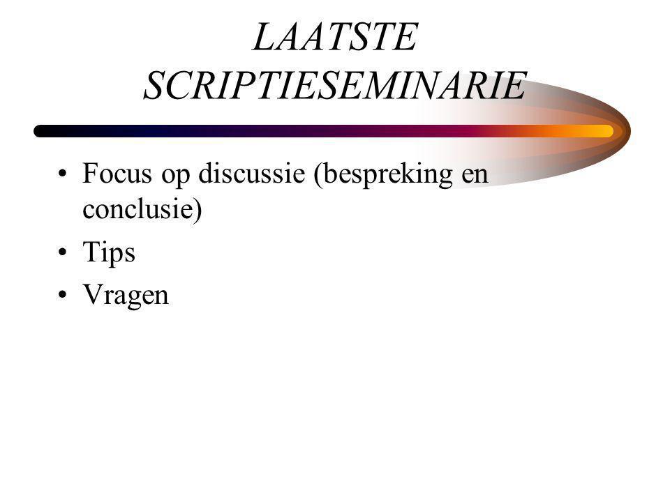 LAATSTE SCRIPTIESEMINARIE Focus op discussie (bespreking en conclusie) Tips Vragen