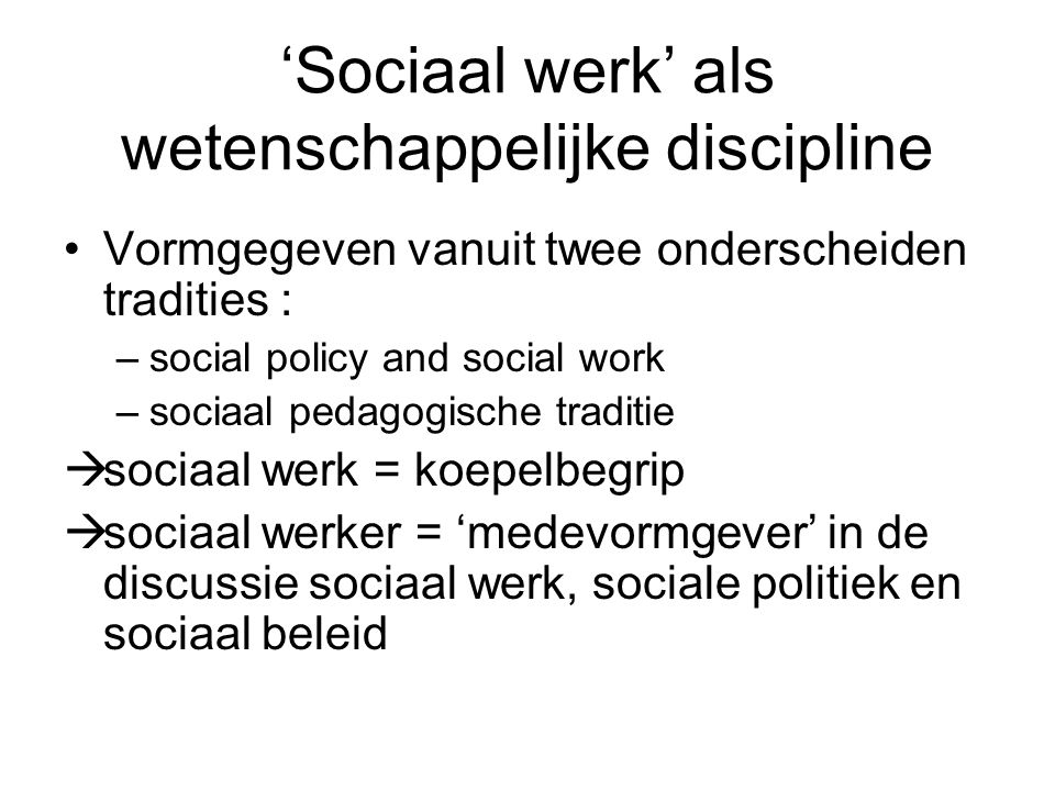 'Sociaal werk' als wetenschappelijke discipline Vormgegeven vanuit twee onderscheiden tradities : –social policy and social work –sociaal pedagogische traditie  sociaal werk = koepelbegrip  sociaal werker = 'medevormgever' in de discussie sociaal werk, sociale politiek en sociaal beleid