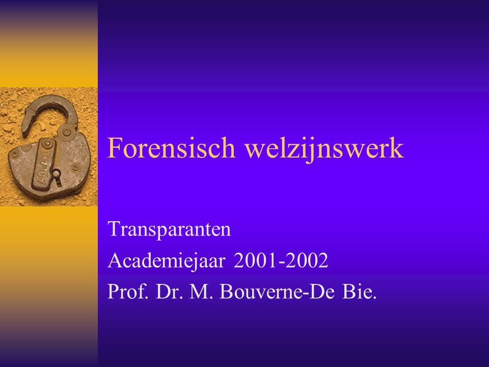 Forensisch welzijnswerk Transparanten Academiejaar 2001-2002 Prof. Dr. M. Bouverne-De Bie.
