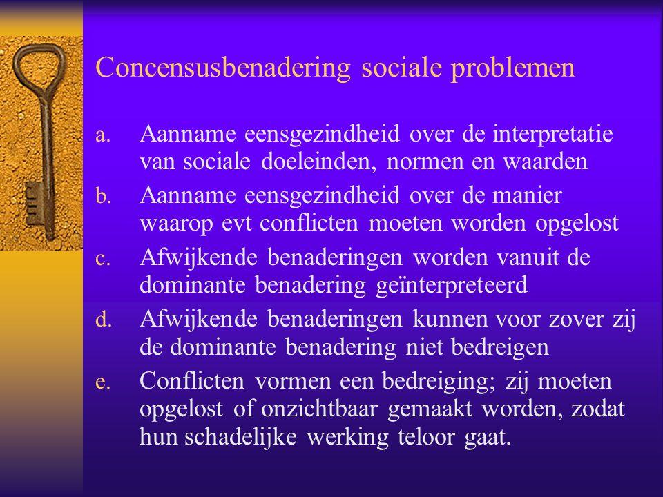 Concensusbenadering sociale problemen a. Aanname eensgezindheid over de interpretatie van sociale doeleinden, normen en waarden b. Aanname eensgezindh