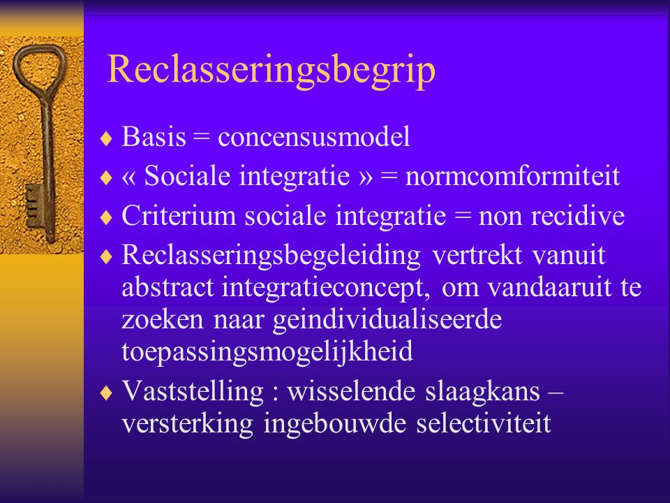 Reclasseringsbegrip  Basis = concensusmodel  « Sociale integratie » = normcomformiteit  Criterium sociale integratie = non recidive  Reclasserings
