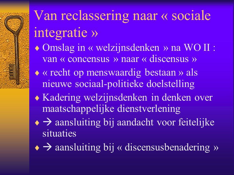 Van reclassering naar « sociale integratie »  Omslag in « welzijnsdenken » na WO II : van « concensus » naar « discensus »  « recht op menswaardig b