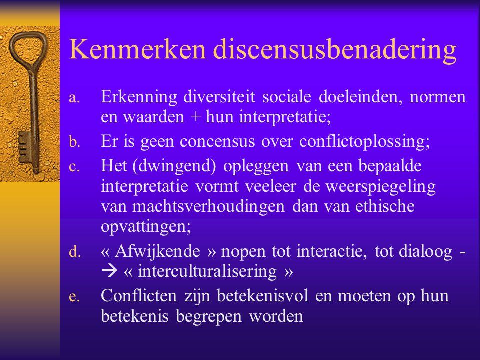 Kenmerken discensusbenadering a. Erkenning diversiteit sociale doeleinden, normen en waarden + hun interpretatie; b. Er is geen concensus over conflic