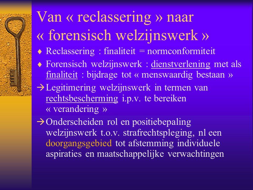 Van « reclassering » naar « forensisch welzijnswerk »  Reclassering : finaliteit = normconformiteit  Forensisch welzijnswerk : dienstverlening met a