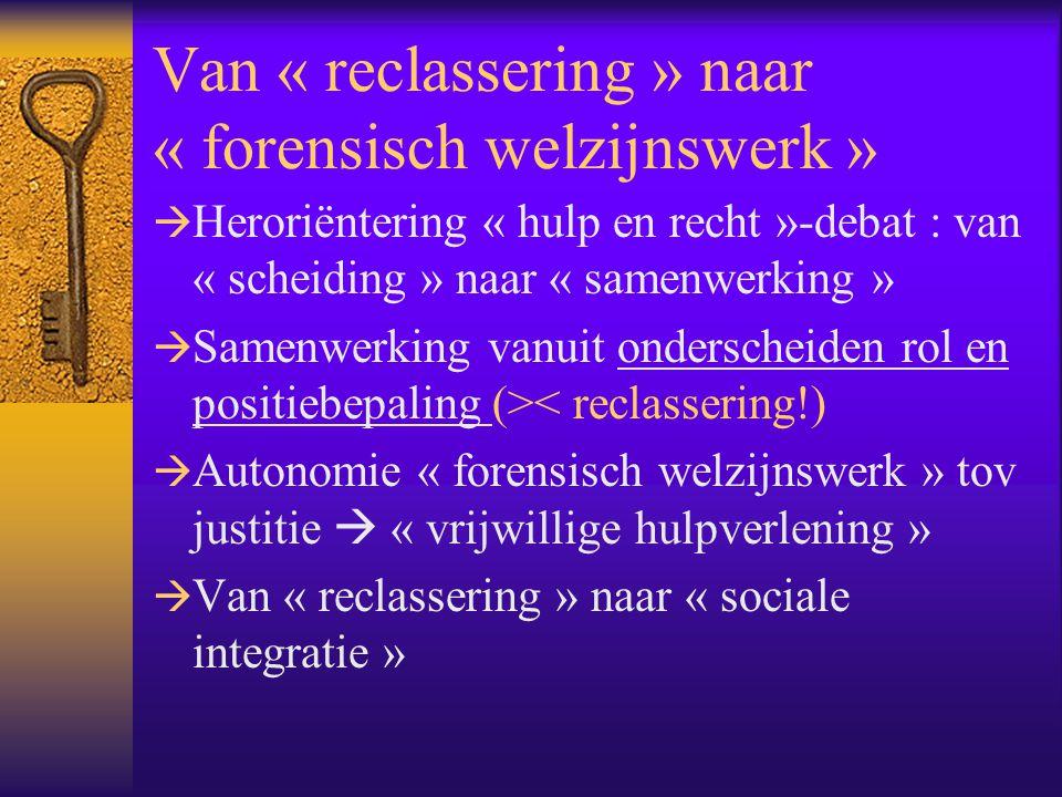 Van « reclassering » naar « forensisch welzijnswerk »  Heroriëntering « hulp en recht »-debat : van « scheiding » naar « samenwerking »  Samenwerkin