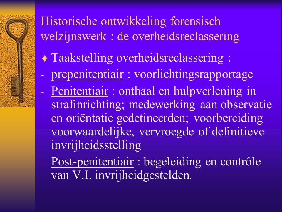 Historische ontwikkeling forensisch welzijnswerk : de overheidsreclassering  Taakstelling overheidsreclassering : - prepenitentiair : voorlichtingsra