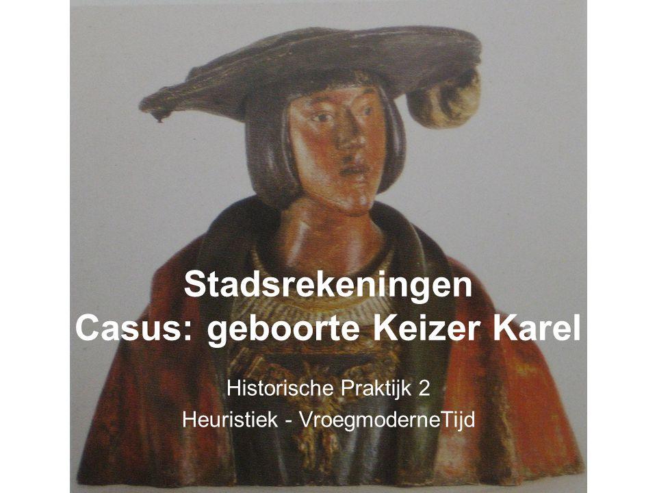 Stadsrekeningen Casus: geboorte Keizer Karel Historische Praktijk 2 Heuristiek - VroegmoderneTijd