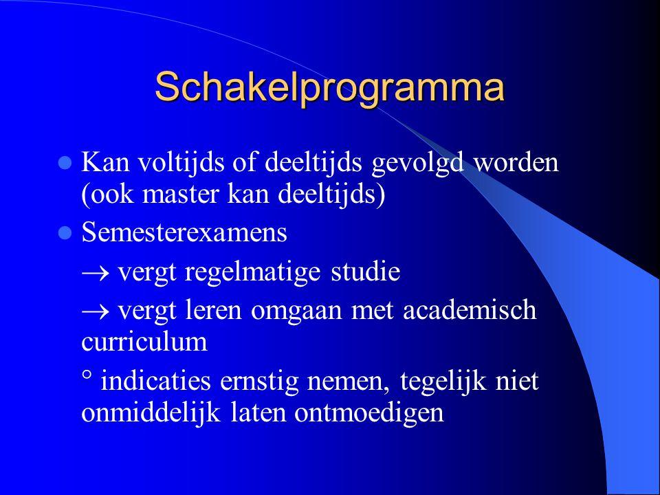 Schakelprogramma Kan voltijds of deeltijds gevolgd worden (ook master kan deeltijds) Semesterexamens  vergt regelmatige studie  vergt leren omgaan m