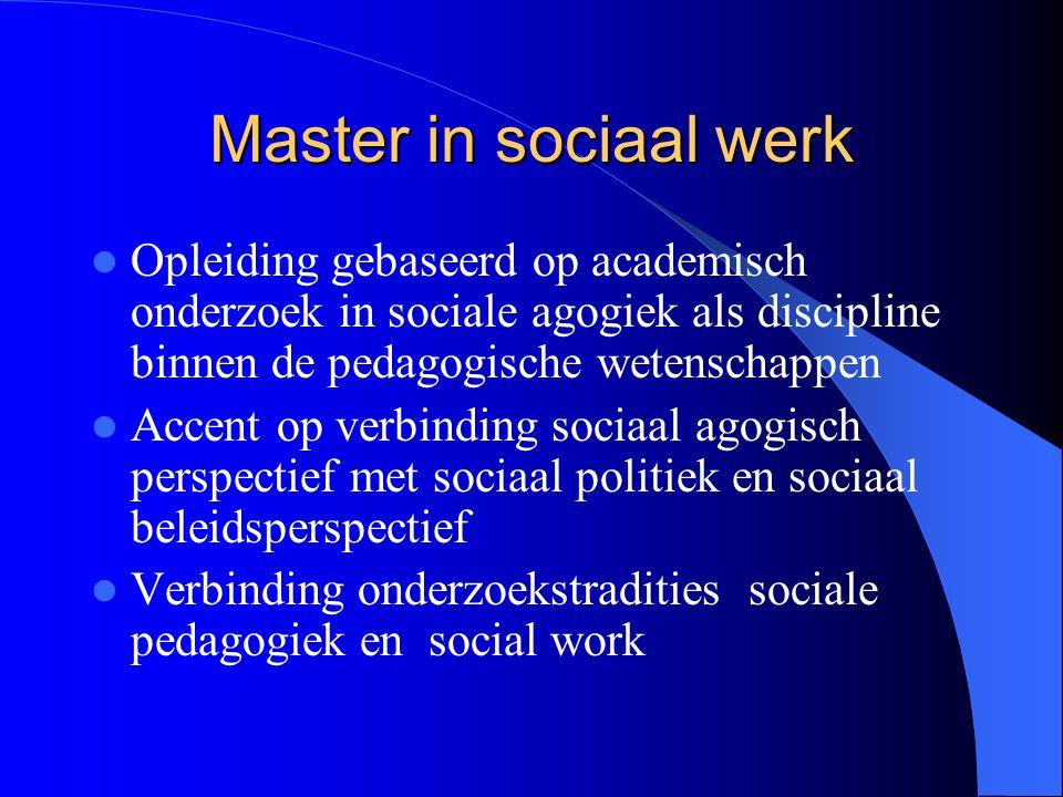 Master in sociaal werk Opleiding gebaseerd op academisch onderzoek in sociale agogiek als discipline binnen de pedagogische wetenschappen Accent op ve