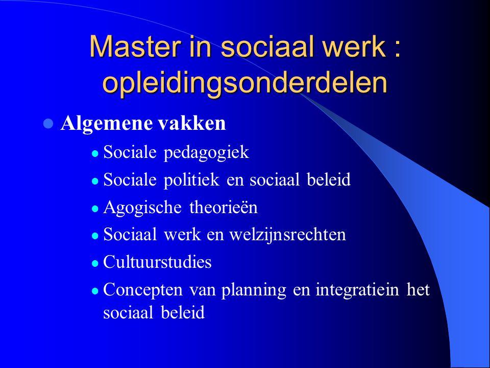 Master in sociaal werk : opleidingsonderdelen Algemene vakken Sociale pedagogiek Sociale politiek en sociaal beleid Agogische theorieën Sociaal werk e