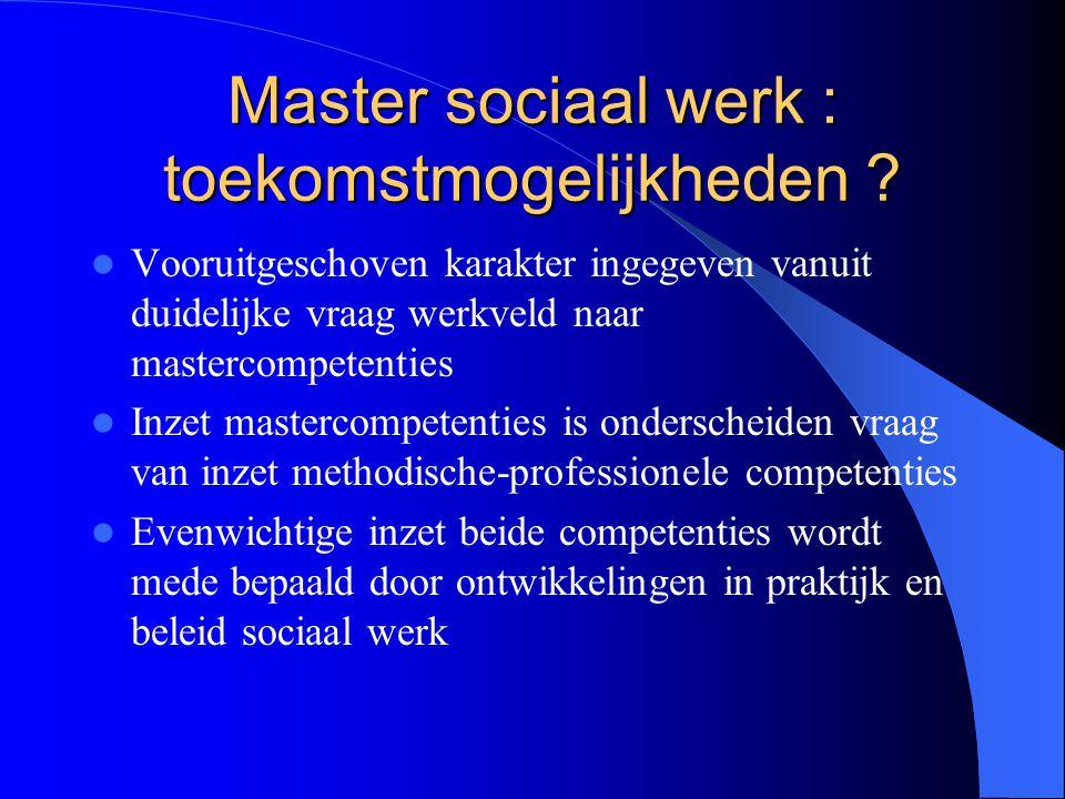 Master sociaal werk : toekomstmogelijkheden ? Vooruitgeschoven karakter ingegeven vanuit duidelijke vraag werkveld naar mastercompetenties Inzet maste