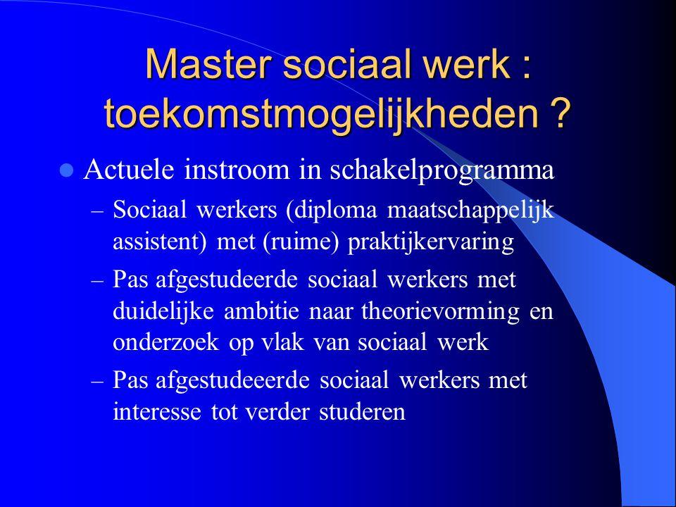 Master sociaal werk : toekomstmogelijkheden ? Actuele instroom in schakelprogramma – Sociaal werkers (diploma maatschappelijk assistent) met (ruime) p