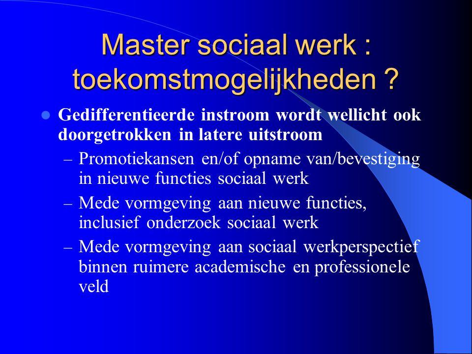 Master sociaal werk : toekomstmogelijkheden ? Gedifferentieerde instroom wordt wellicht ook doorgetrokken in latere uitstroom – Promotiekansen en/of o