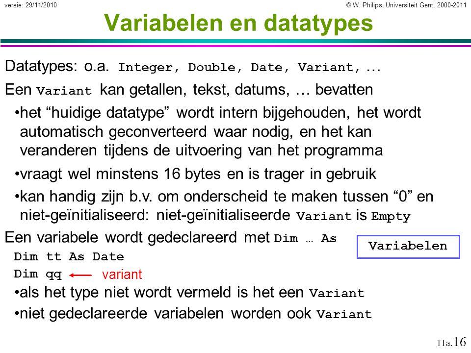© W. Philips, Universiteit Gent, 2000-2011versie: 29/11/2010 11a. 16 Variabelen en datatypes Datatypes: o.a. Integer, Double, Date, Variant, … Een Var