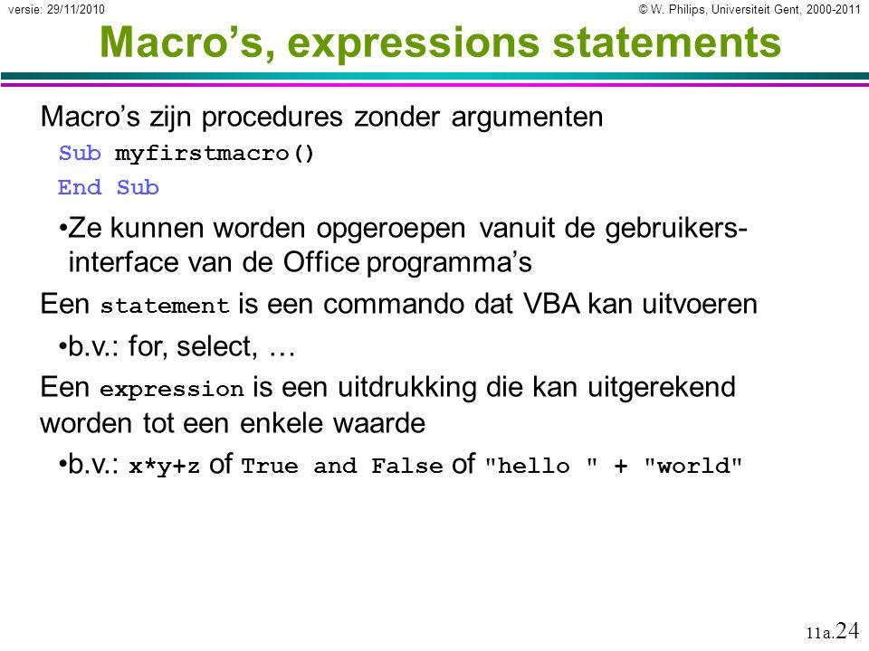 © W. Philips, Universiteit Gent, 2000-2011versie: 29/11/2010 11a. 24 Macro's, expressions statements Macro's zijn procedures zonder argumenten Sub myf