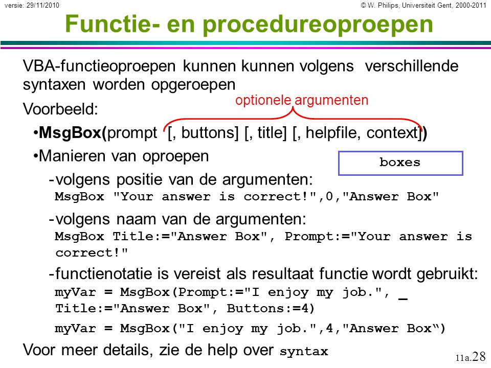 © W. Philips, Universiteit Gent, 2000-2011versie: 29/11/2010 11a. 28 Voorbeeld: MsgBox(prompt [, buttons] [, title] [, helpfile, context]) Functie- en