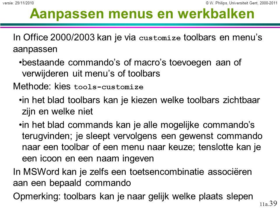 © W. Philips, Universiteit Gent, 2000-2011versie: 29/11/2010 11a. 39 Aanpassen menus en werkbalken In Office 2000/2003 kan je via customize toolbars e