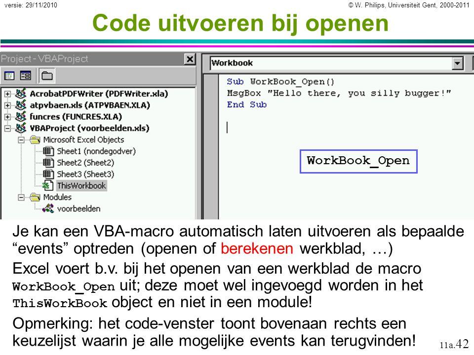 © W. Philips, Universiteit Gent, 2000-2011versie: 29/11/2010 11a. 42 Code uitvoeren bij openen Je kan een VBA-macro automatisch laten uitvoeren als be