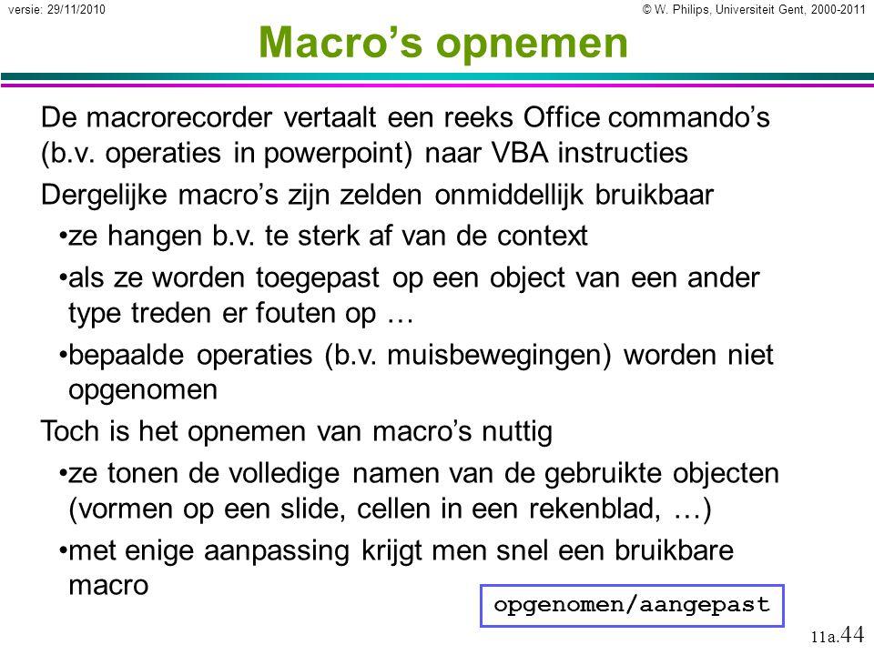 © W. Philips, Universiteit Gent, 2000-2011versie: 29/11/2010 11a. 44 Macro's opnemen De macrorecorder vertaalt een reeks Office commando's (b.v. opera