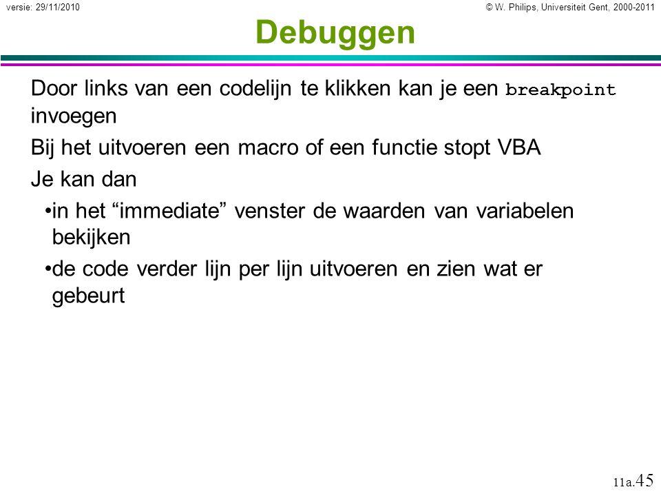 © W. Philips, Universiteit Gent, 2000-2011versie: 29/11/2010 11a. 45 Debuggen Door links van een codelijn te klikken kan je een breakpoint invoegen Bi