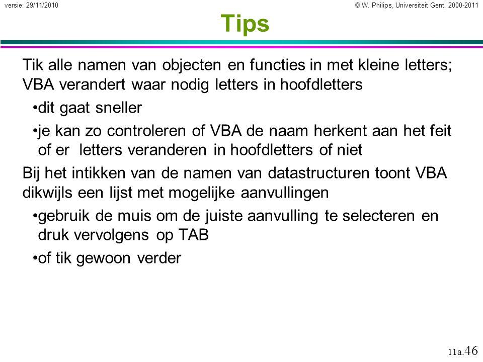 © W. Philips, Universiteit Gent, 2000-2011versie: 29/11/2010 11a. 46 Tips Tik alle namen van objecten en functies in met kleine letters; VBA verandert