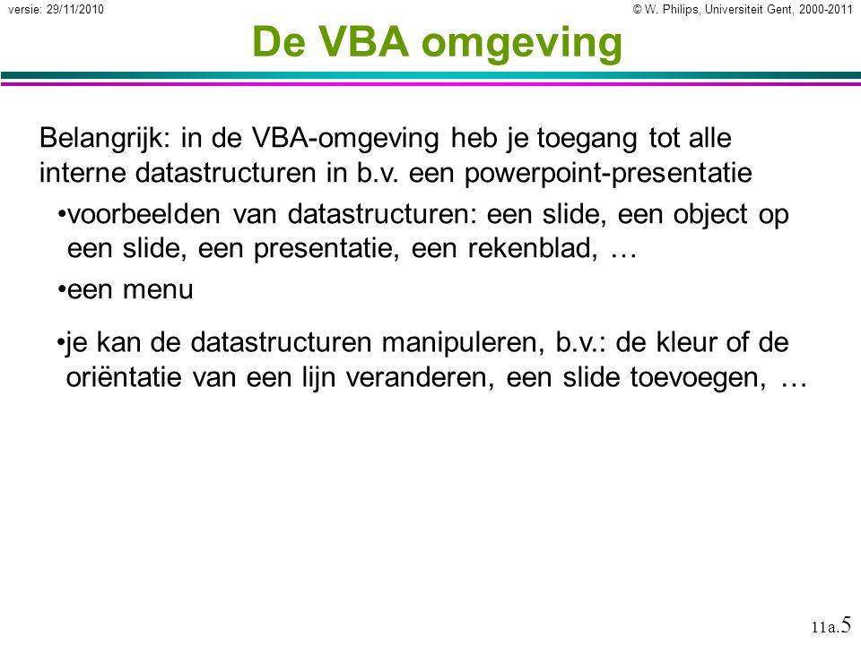 © W. Philips, Universiteit Gent, 2000-2011versie: 29/11/2010 11a. 5 De VBA omgeving Belangrijk: in de VBA-omgeving heb je toegang tot alle interne dat