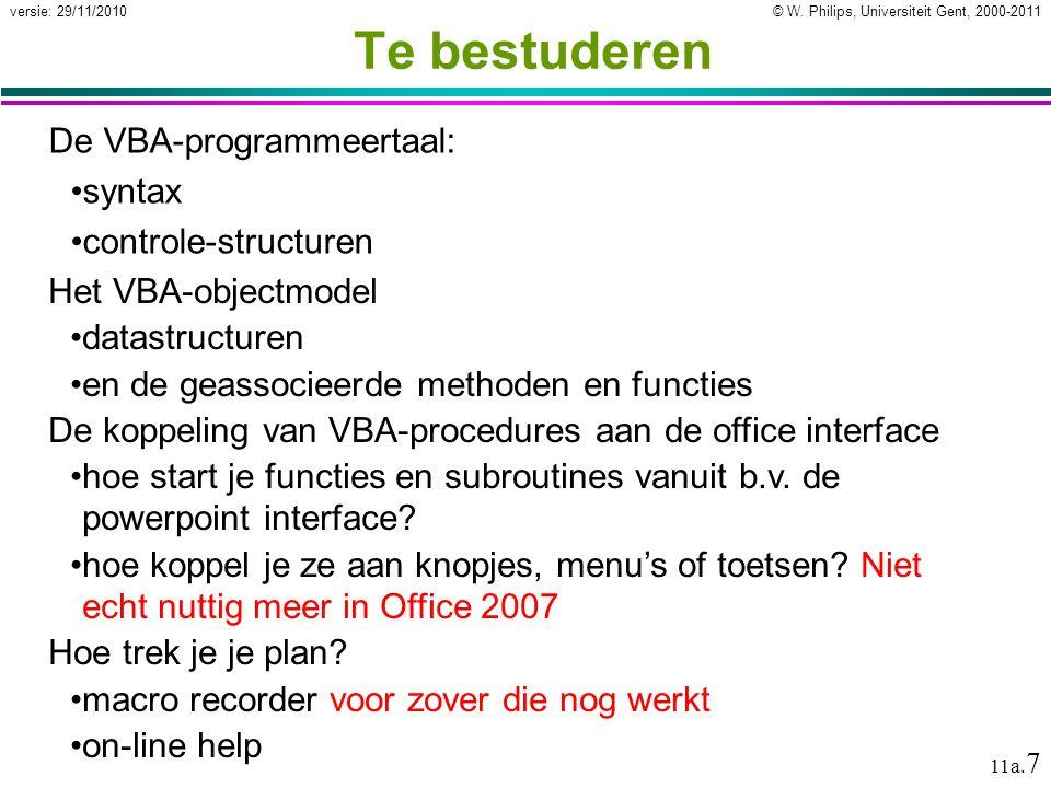 © W. Philips, Universiteit Gent, 2000-2011versie: 29/11/2010 11a. 7 Te bestuderen De VBA-programmeertaal: syntax controle-structuren Het VBA-objectmod