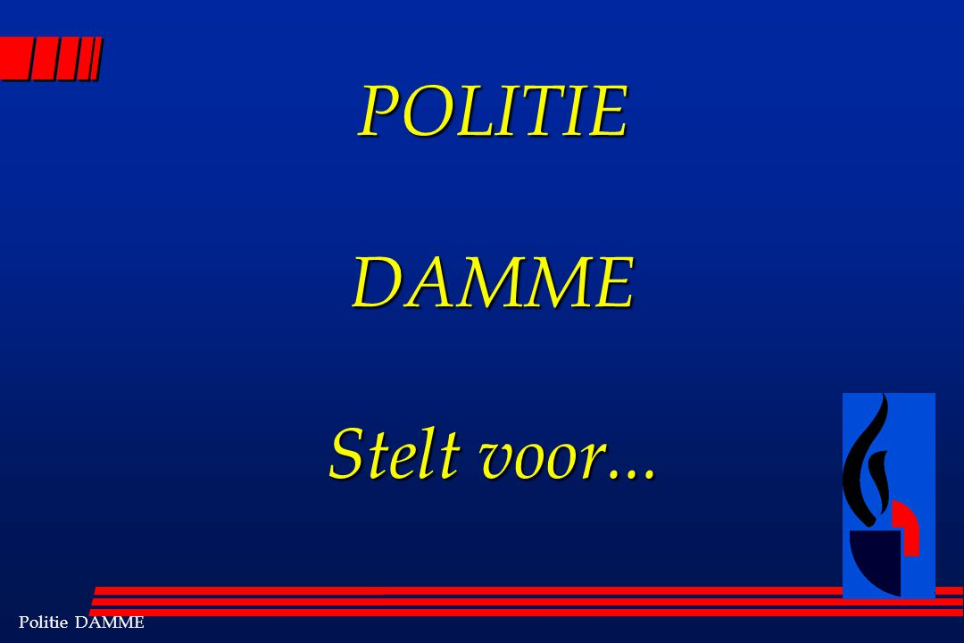Politie DAMME POLITIE DAMME Stelt voor...