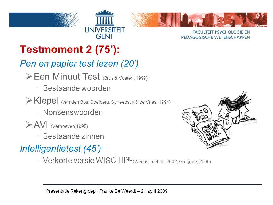 Presentatie Rekengroep - Frauke De Weerdt – 21 april 2009 Testmoment 2 (75'): Pen en papier test lezen (20')  Een Minuut Test (Brus & Voeten, 1999):