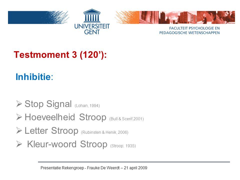 Testmoment 3 (120'): Presentatie Rekengroep - Frauke De Weerdt – 21 april 2009 Inhibitie:  Stop Signal (Lohan, 1994)  Hoeveelheid Stroop (Bull & Sce