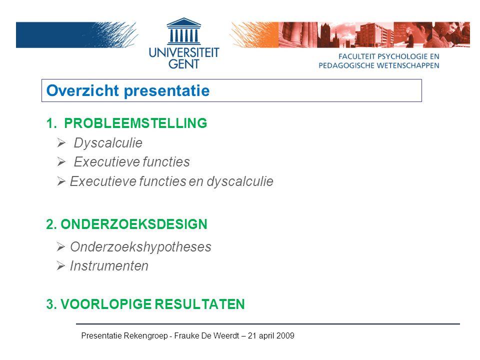 Overzicht presentatie 1.PROBLEEMSTELLING  Dyscalculie  Executieve functies  Executieve functies en dyscalculie 2. ONDERZOEKSDESIGN  Onderzoekshypo