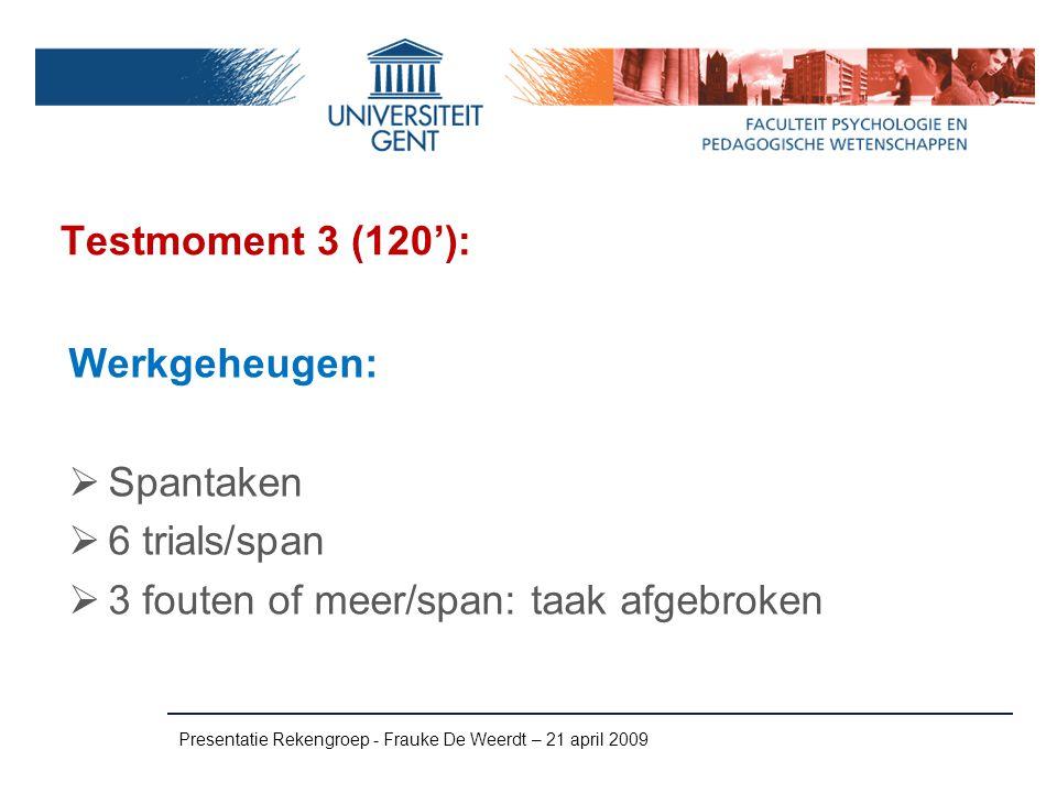 Testmoment 3 (120'): Presentatie Rekengroep - Frauke De Weerdt – 21 april 2009 Werkgeheugen:  Spantaken  6 trials/span  3 fouten of meer/span: taak