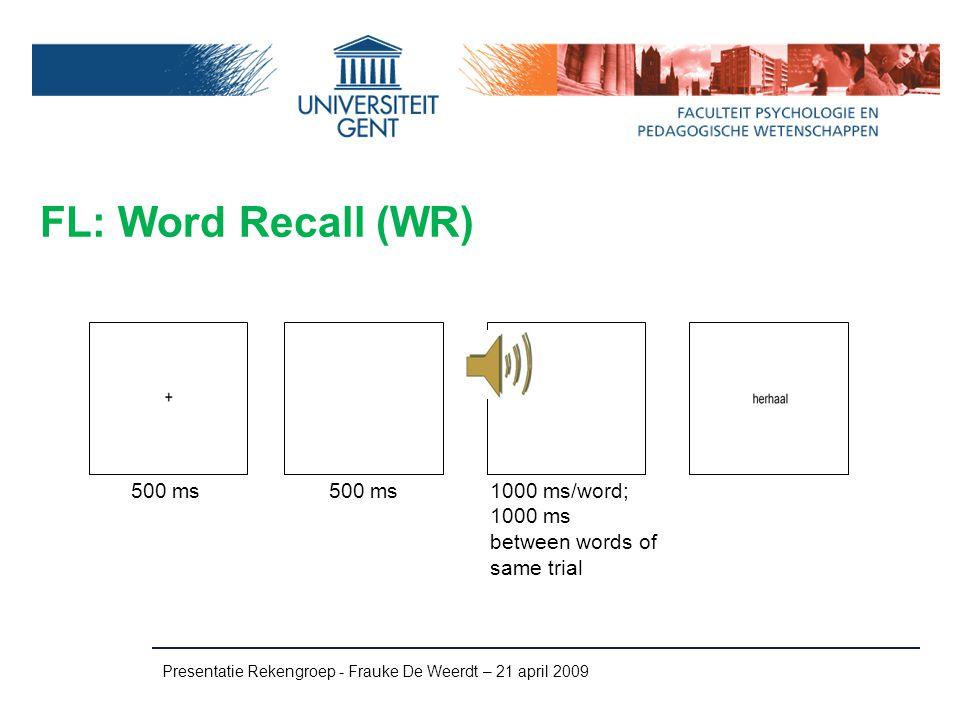 FL: Word Recall (WR) Presentatie Rekengroep - Frauke De Weerdt – 21 april 2009 500 ms 1000 ms/word; 1000 ms between words of same trial