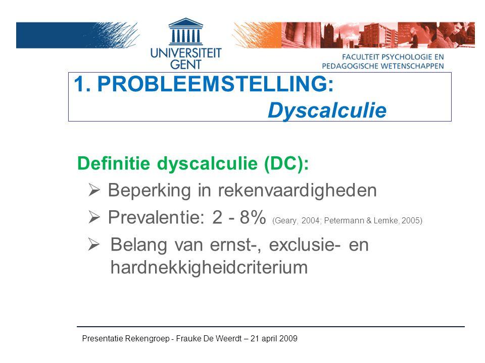 1. PROBLEEMSTELLING: Dyscalculie Definitie dyscalculie (DC):  Beperking in rekenvaardigheden  Prevalentie: 2 - 8% (Geary, 2004; Petermann & Lemke, 2