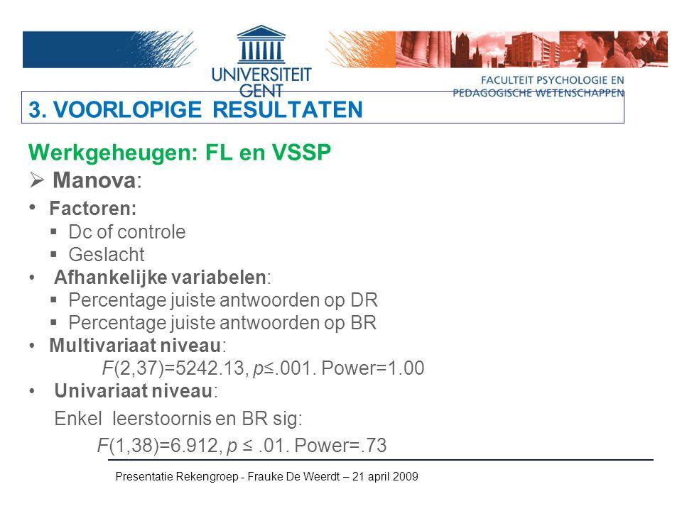 Presentatie Rekengroep - Frauke De Weerdt – 21 april 2009 Werkgeheugen: FL en VSSP  Manova: Factoren:  Dc of controle  Geslacht Afhankelijke variab