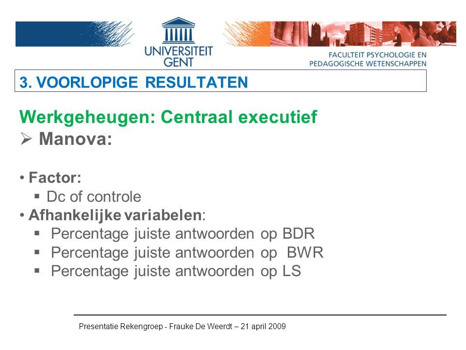 Presentatie Rekengroep - Frauke De Weerdt – 21 april 2009 Werkgeheugen: Centraal executief  Manova: Factor:  Dc of controle Afhankelijke variabelen: