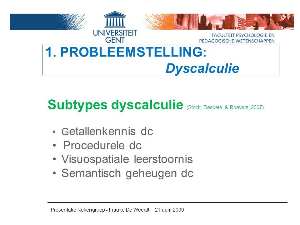 1. PROBLEEMSTELLING: Dyscalculie Subtypes dyscalculie (Stock, Desoete, & Roeyers, 2007) Presentatie Rekengroep - Frauke De Weerdt – 21 april 2009 G et