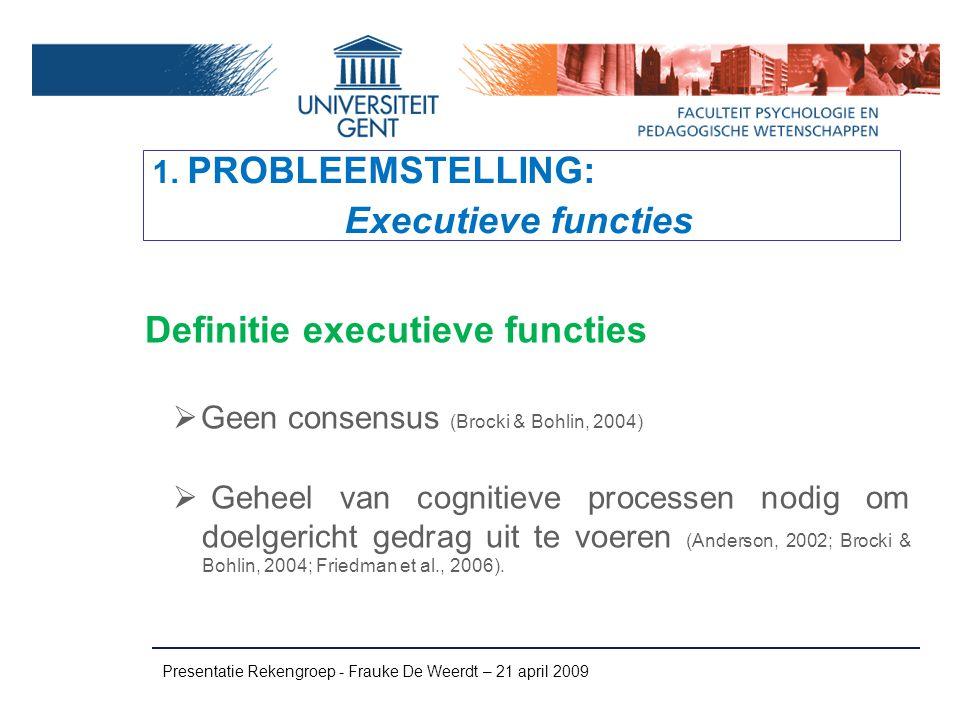 Overzicht voornaamste EF-modellen  Baddeley & Hitch (1974); Baddeley (2000) WERKGEHEUGEN: fonologische lus visuospatiaal schetsblok centraal executief episodische buffer  Barkley (1999) INHIBITIE  Pennington & Ozonoff (1996) Inhibitie, werkgeheugen, verbal fluency, shifting, planning Presentatie Rekengroep - Frauke De Weerdt – 21 april 2009