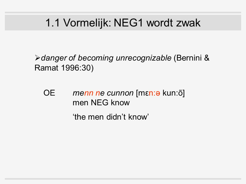 1.1 Vormelijk: NEG1 wordt zwak  danger of becoming unrecognizable (Bernini & Ramat 1996:30) OE menn ne cunnon [mεn:ə kun:õ] men NEG know 'the men didn't know'