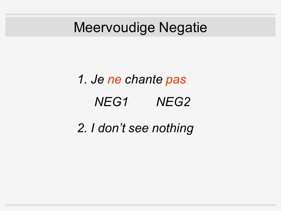 Meervoudige Negatie 1. Je ne chante pas NEG1 NEG2 2. I don't see nothing NEG1 NEG2