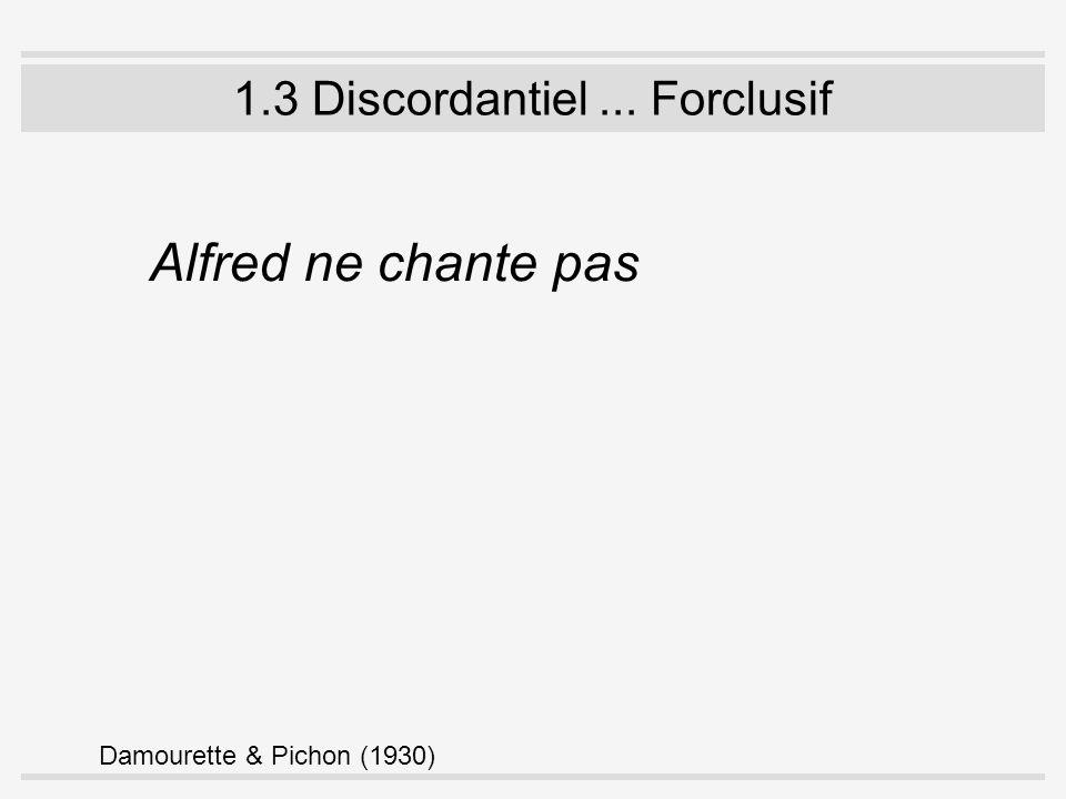 1.3 Discordantiel... Forclusif Alfred ne chante pas Damourette & Pichon (1930)