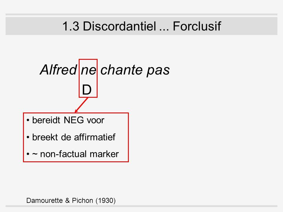 1.3 Discordantiel... Forclusif Alfred ne chante pas D bereidt NEG voor breekt de affirmatief ~ non-factual marker Damourette & Pichon (1930)