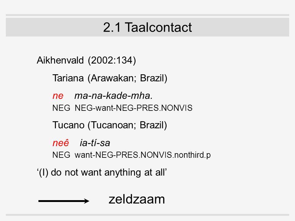 2.1 Taalcontact Aikhenvald (2002:134) Tariana (Arawakan; Brazil) ne ma-na-kade-mha. NEG NEG-want-NEG-PRES.NONVIS Tucano (Tucanoan; Brazil) neê ia-tí-s