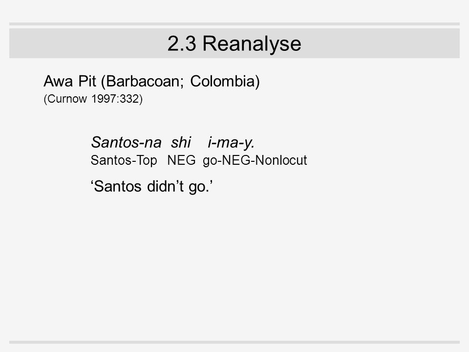 2.3 Reanalyse Awa Pit (Barbacoan; Colombia) (Curnow 1997:332) Santos-na shi i-ma-y. Santos-Top NEG go-NEG-Nonlocut 'Santos didn't go.'