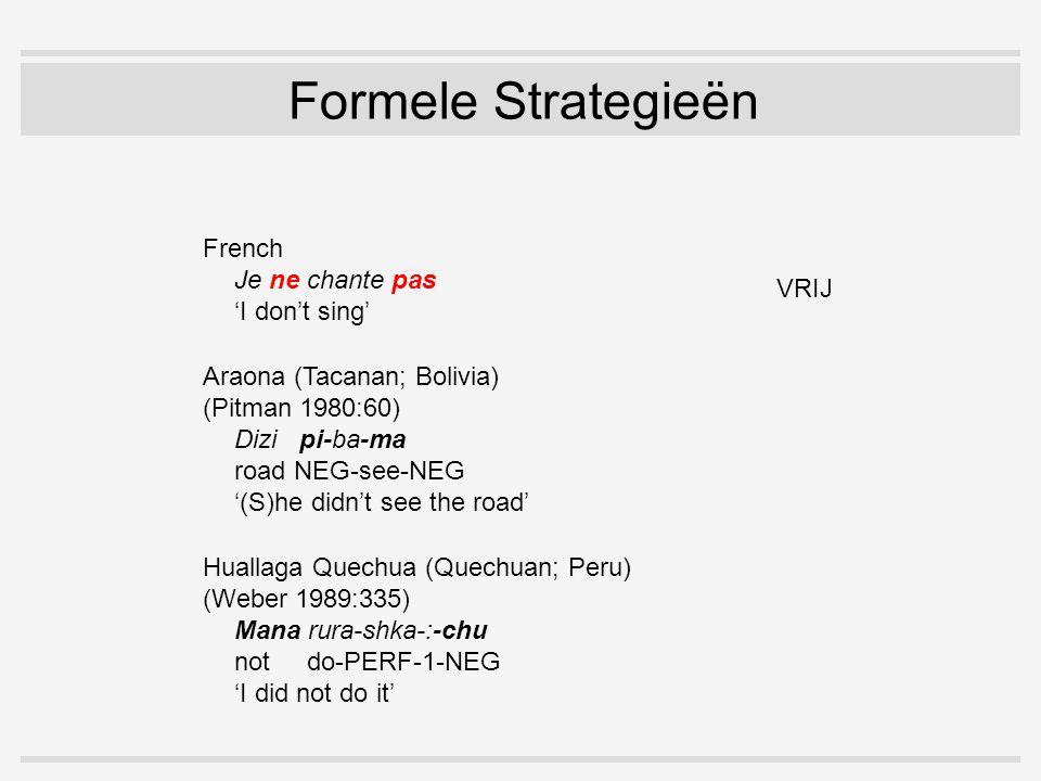Formele Strategieën Araona (Tacanan; Bolivia) (Pitman 1980:60) Dizi pi-ba-ma road NEG-see-NEG '(S)he didn't see the road French Je ne chante pas 'I don't sing' Huallaga Quechua (Quechuan; Peru) (Weber 1989:335) Mana rura-shka-:-chu not do-PERF-1-NEG 'I did not do it' VRIJ GEBONDEN