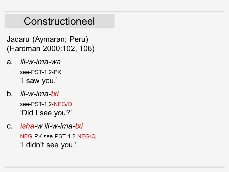 Constructioneel Jaqaru (Aymaran; Peru) (Hardman 2000:102, 106) a.ill-w-ima-wa see-PST-1.2-PK 'I saw you.' b.ill-w-ima-txi see-PST-1.2-NEG/Q 'Did I see you?' c.isha-w ill-w-ima-txi NEG-PK see-PST-1.2-NEG/Q 'I didn't see you.'