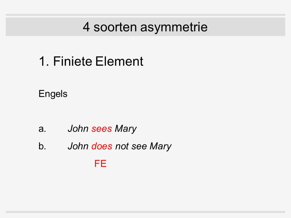 4 soorten asymmetrie 1. Finiete Element Engels a.John sees Mary b.John does not see Mary FE