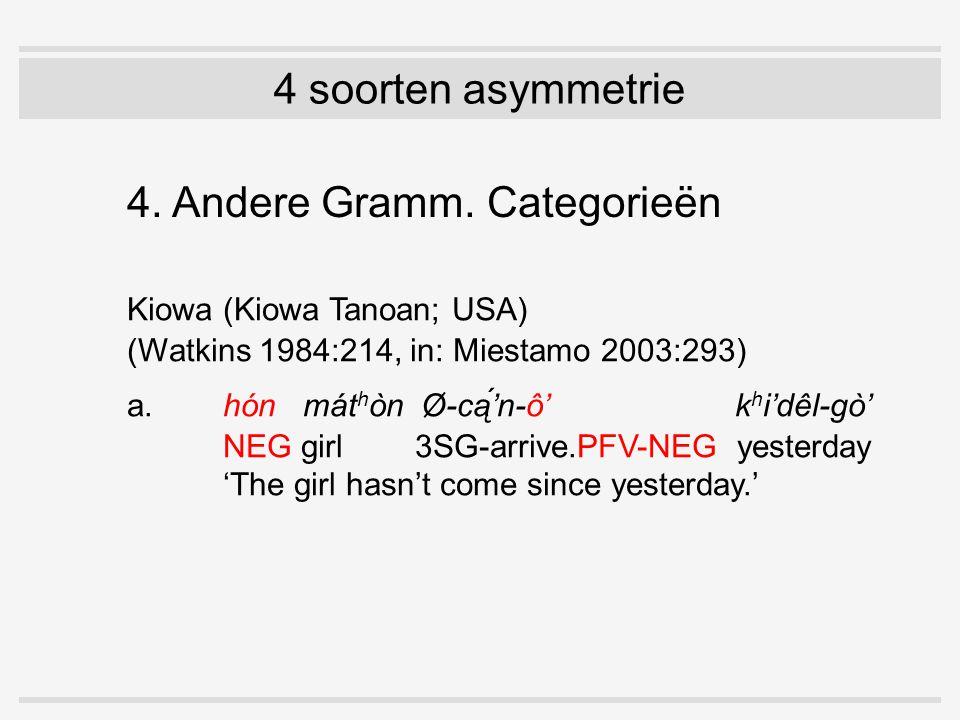 4 soorten asymmetrie 4. Andere Gramm. Categorieën Kiowa (Kiowa Tanoan; USA) (Watkins 1984:214, in: Miestamo 2003:293) a.hón mát h òn Ø-cą́'n-ô' k h i'