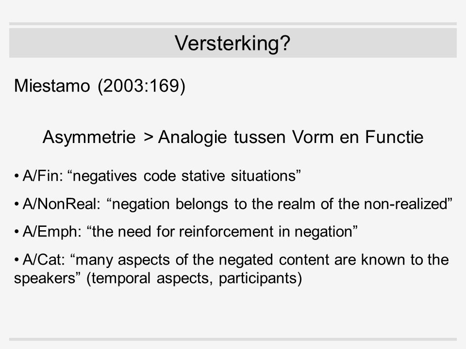 Miestamo (2003:169) Asymmetrie > Analogie tussen Vorm en Functie A/Fin: negatives code stative situations A/NonReal: negation belongs to the realm of the non-realized A/Emph: the need for reinforcement in negation A/Cat: many aspects of the negated content are known to the speakers (temporal aspects, participants)